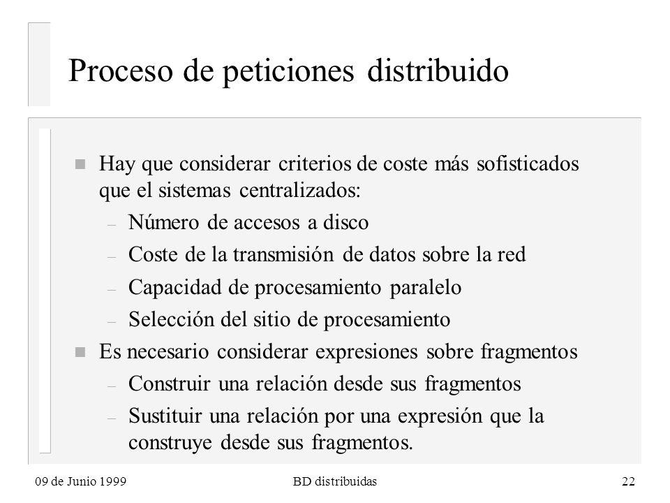 09 de Junio 1999BD distribuidas22 Proceso de peticiones distribuido n Hay que considerar criterios de coste más sofisticados que el sistemas centraliz