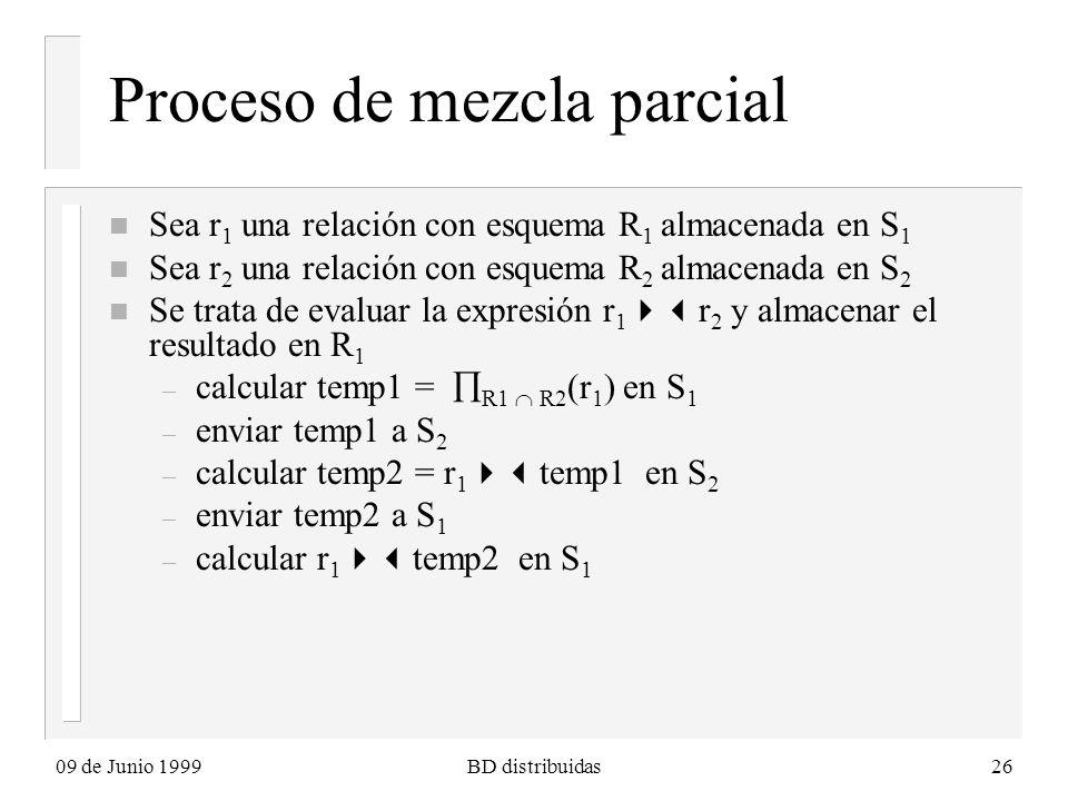 09 de Junio 1999BD distribuidas26 Proceso de mezcla parcial n Sea r 1 una relación con esquema R 1 almacenada en S 1 n Sea r 2 una relación con esquema R 2 almacenada en S 2 n Se trata de evaluar la expresión r 1 r 2 y almacenar el resultado en R 1 – calcular temp1 = R1 R2 (r 1 ) en S 1 – enviar temp1 a S 2 – calcular temp2 = r 1 temp1 en S 2 – enviar temp2 a S 1 – calcular r 1 temp2 en S 1