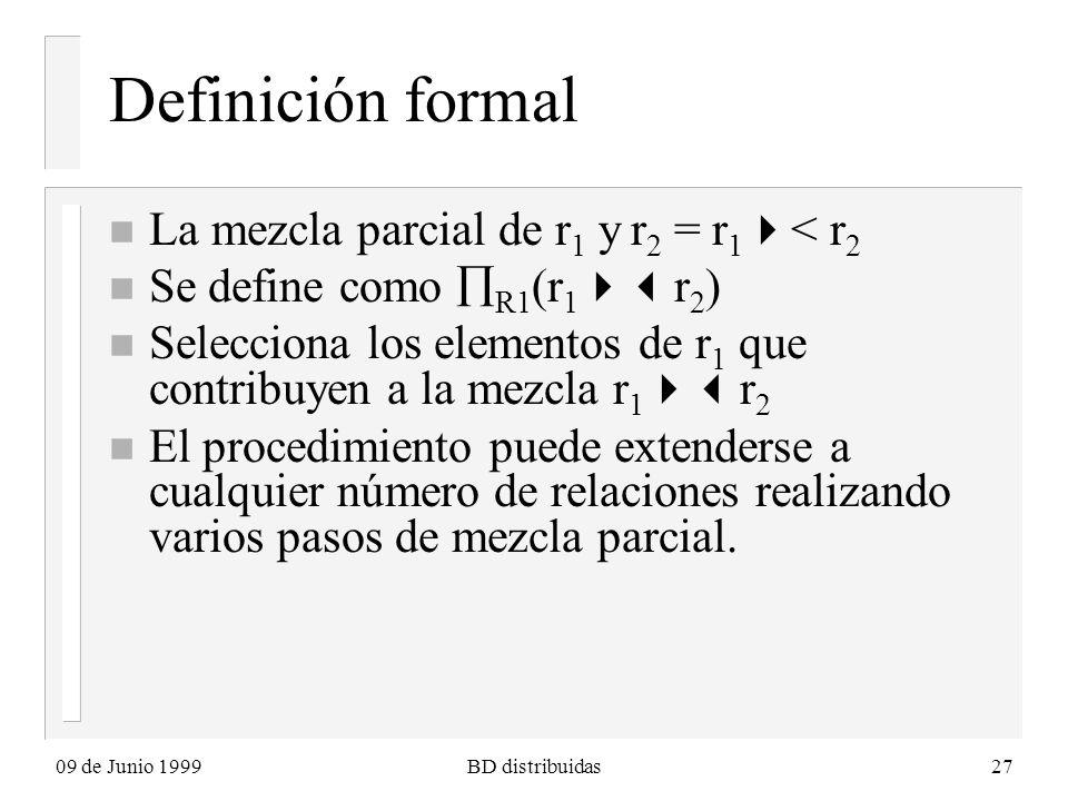09 de Junio 1999BD distribuidas27 Definición formal n La mezcla parcial de r 1 y r 2 = r 1 < r 2 n Se define como R1 (r 1 r 2 ) n Selecciona los elementos de r 1 que contribuyen a la mezcla r 1 r 2 n El procedimiento puede extenderse a cualquier número de relaciones realizando varios pasos de mezcla parcial.