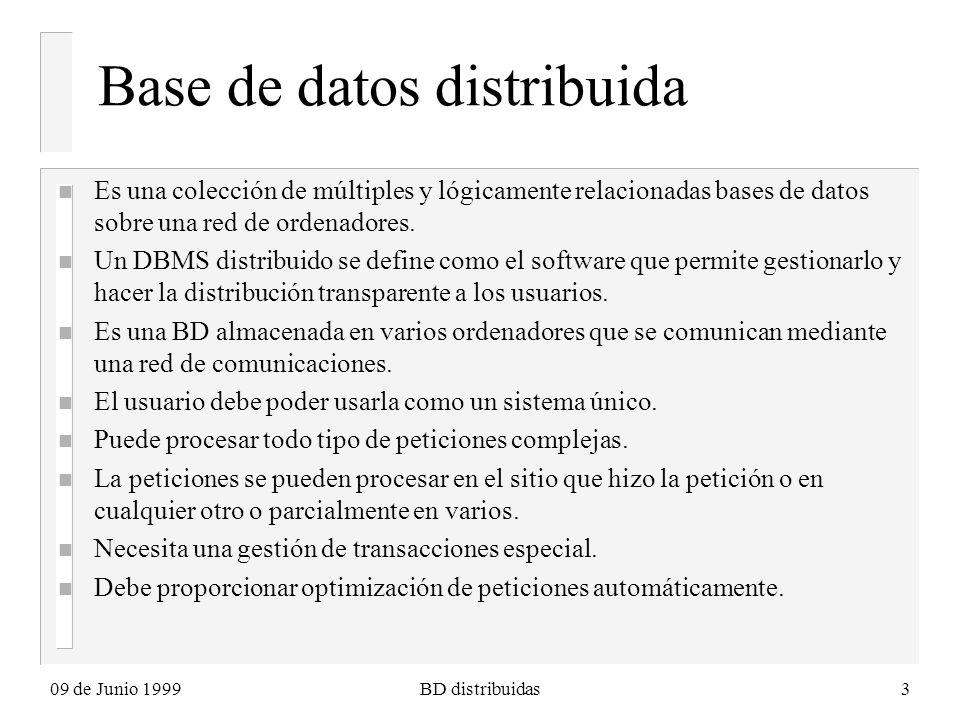 09 de Junio 1999BD distribuidas3 Base de datos distribuida n Es una colección de múltiples y lógicamente relacionadas bases de datos sobre una red de ordenadores.