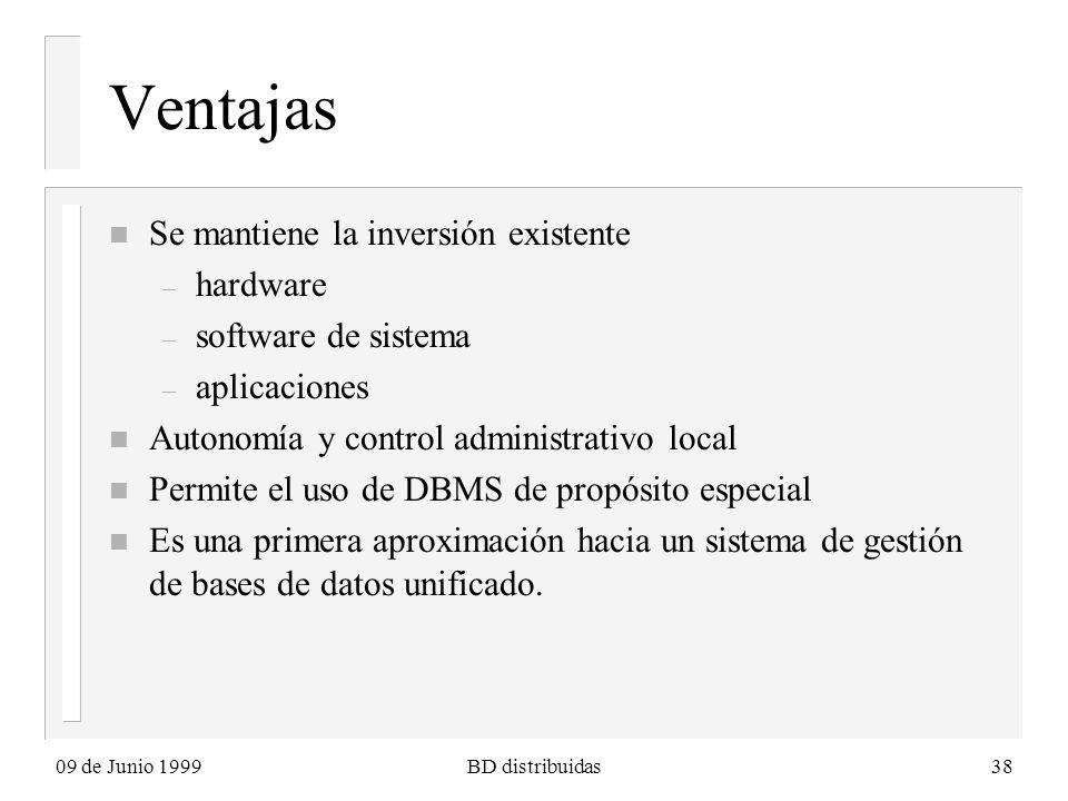 09 de Junio 1999BD distribuidas38 Ventajas n Se mantiene la inversión existente – hardware – software de sistema – aplicaciones n Autonomía y control administrativo local n Permite el uso de DBMS de propósito especial n Es una primera aproximación hacia un sistema de gestión de bases de datos unificado.