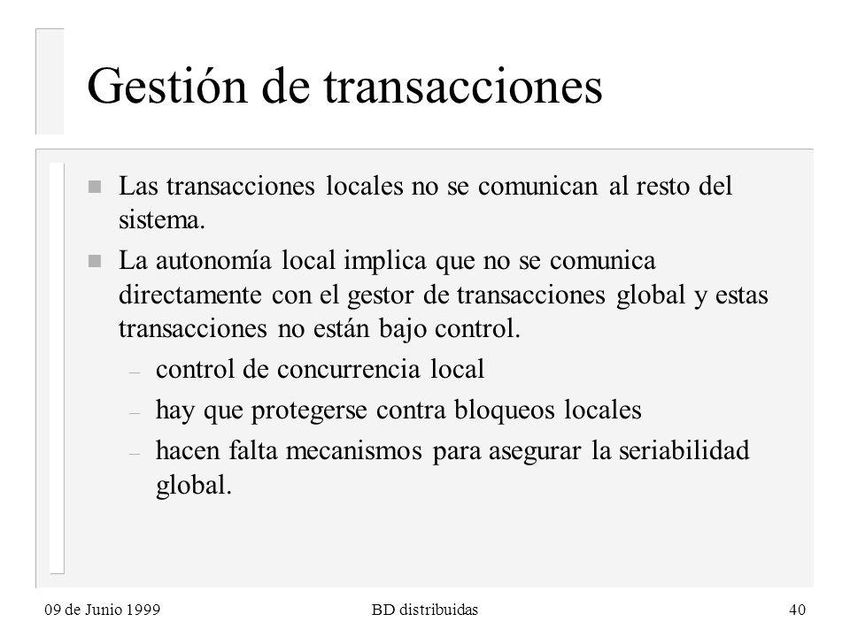 09 de Junio 1999BD distribuidas40 Gestión de transacciones n Las transacciones locales no se comunican al resto del sistema. n La autonomía local impl