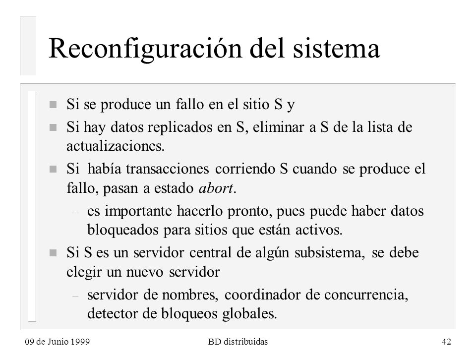 09 de Junio 1999BD distribuidas42 Reconfiguración del sistema n Si se produce un fallo en el sitio S y n Si hay datos replicados en S, eliminar a S de la lista de actualizaciones.