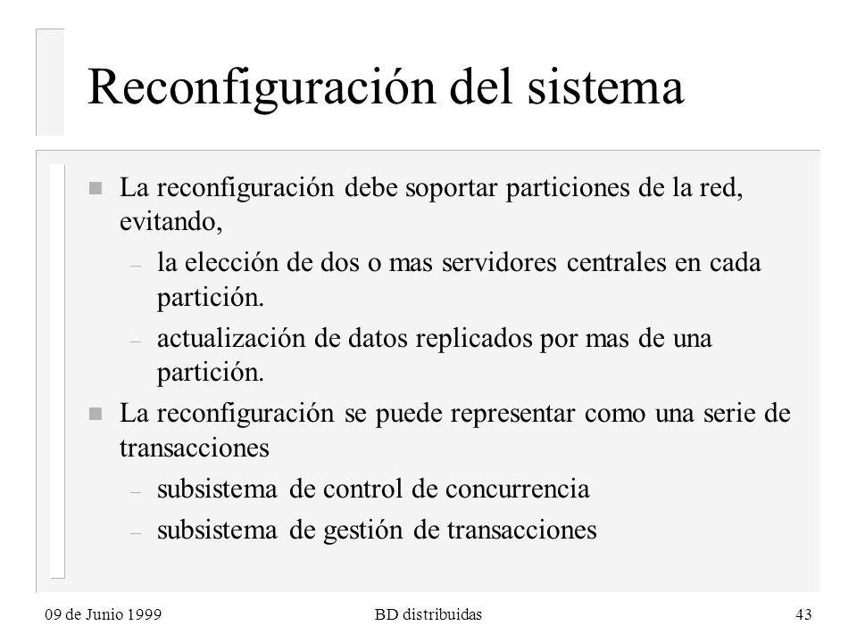 09 de Junio 1999BD distribuidas43 Reconfiguración del sistema n La reconfiguración debe soportar particiones de la red, evitando, – la elección de dos o mas servidores centrales en cada partición.