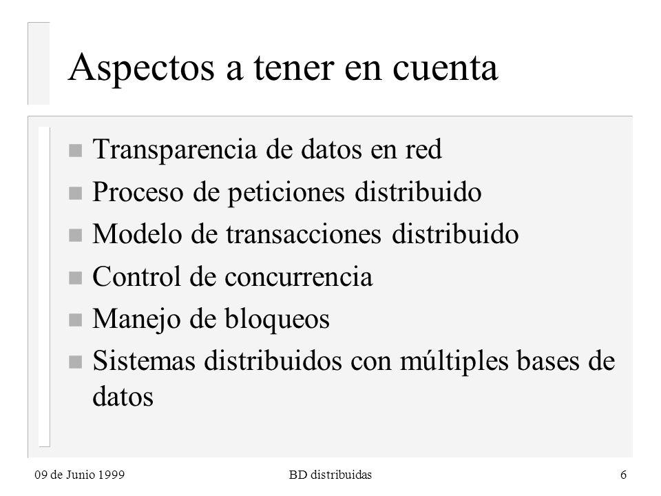 09 de Junio 1999BD distribuidas6 Aspectos a tener en cuenta n Transparencia de datos en red n Proceso de peticiones distribuido n Modelo de transacciones distribuido n Control de concurrencia n Manejo de bloqueos n Sistemas distribuidos con múltiples bases de datos
