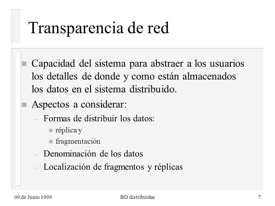 09 de Junio 1999BD distribuidas7 Transparencia de red n Capacidad del sistema para abstraer a los usuarios los detalles de donde y como están almacenados los datos en el sistema distribuido.