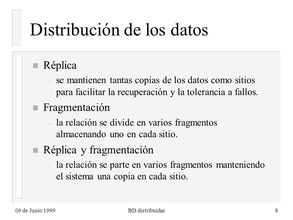 09 de Junio 1999BD distribuidas8 Distribución de los datos n Réplica – se mantienen tantas copias de los datos como sitios para facilitar la recuperación y la tolerancia a fallos.