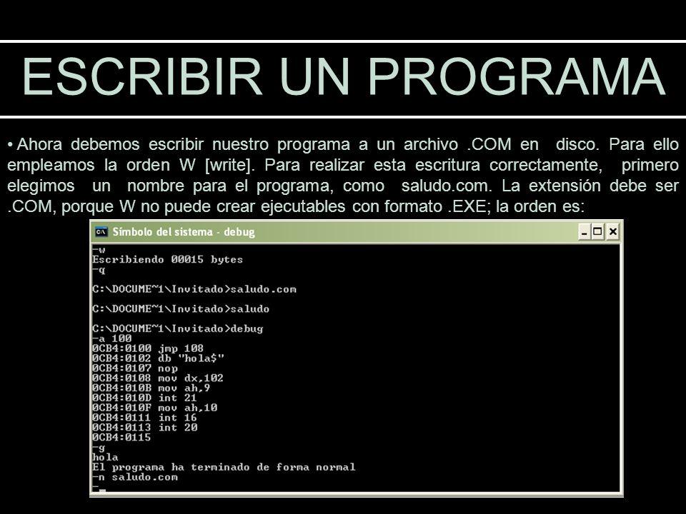 ESCRIBIR UN PROGRAMA Ahora debemos escribir nuestro programa a un archivo.COM en disco. Para ello empleamos la orden W [write]. Para realizar esta esc