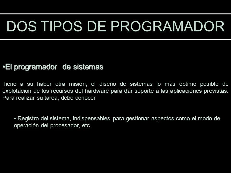 DOS TIPOS DE PROGRAMADOR El programador de sistemasEl programador de sistemas Tiene a su haber otra misión, el diseño de sistemas lo más óptimo posibl