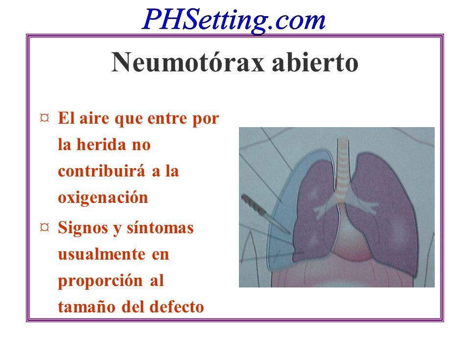 Neumotórax abierto ¤El aire que entre por la herida no contribuirá a la oxigenación ¤Signos y síntomas usualmente en proporción al tamaño del defecto