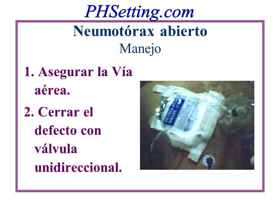 Neumotórax abierto Manejo 1. Asegurar la Vía aérea. 2. Cerrar el defecto con válvula unidireccional.