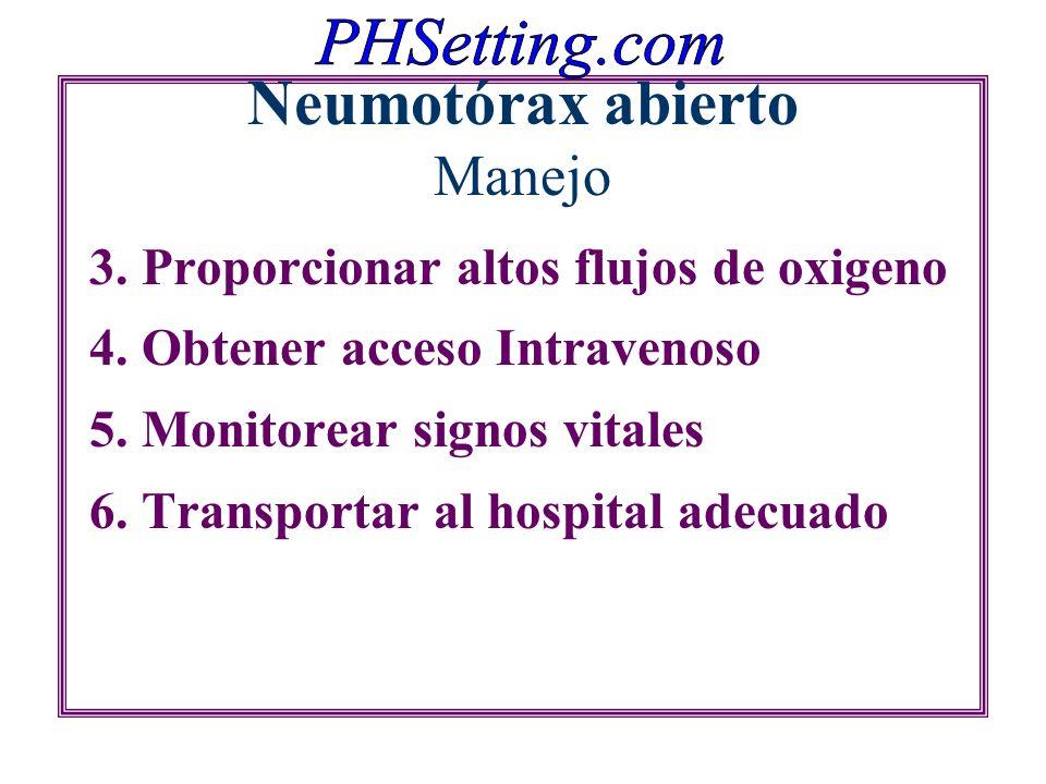 Neumotórax abierto Manejo 3. Proporcionar altos flujos de oxigeno 4. Obtener acceso Intravenoso 5. Monitorear signos vitales 6. Transportar al hospita