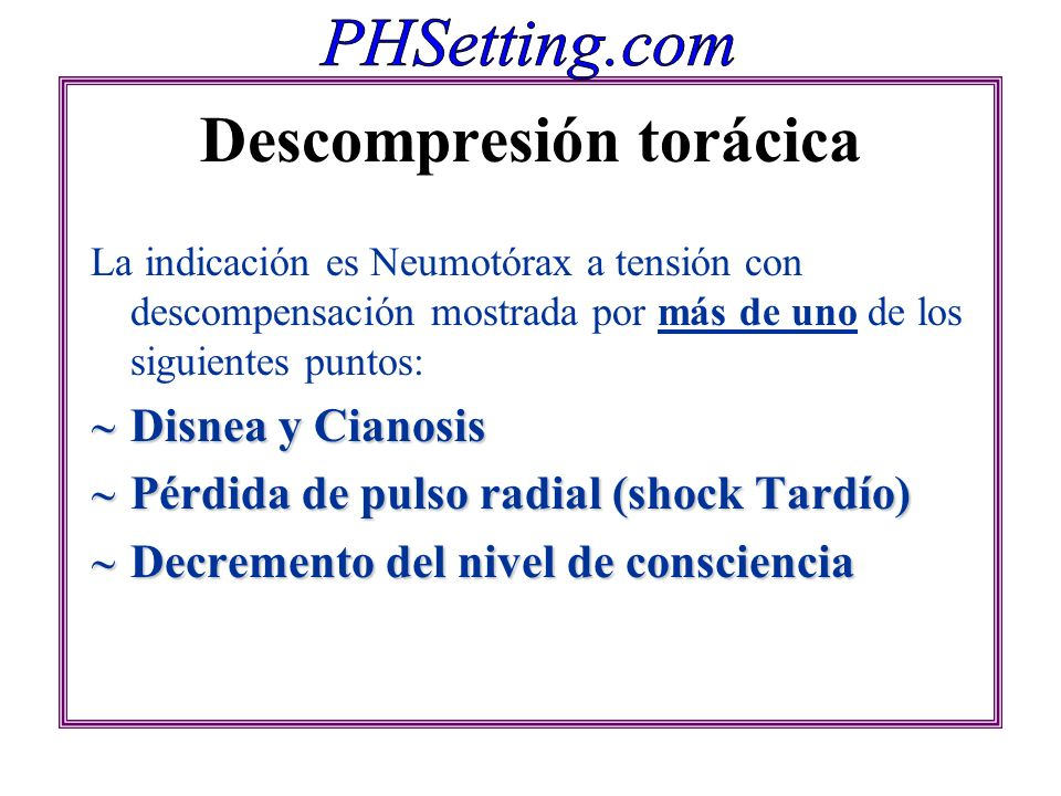 Descompresión torácica La indicación es Neumotórax a tensión con descompensación mostrada por más de uno de los siguientes puntos: Disnea y Cianosis D