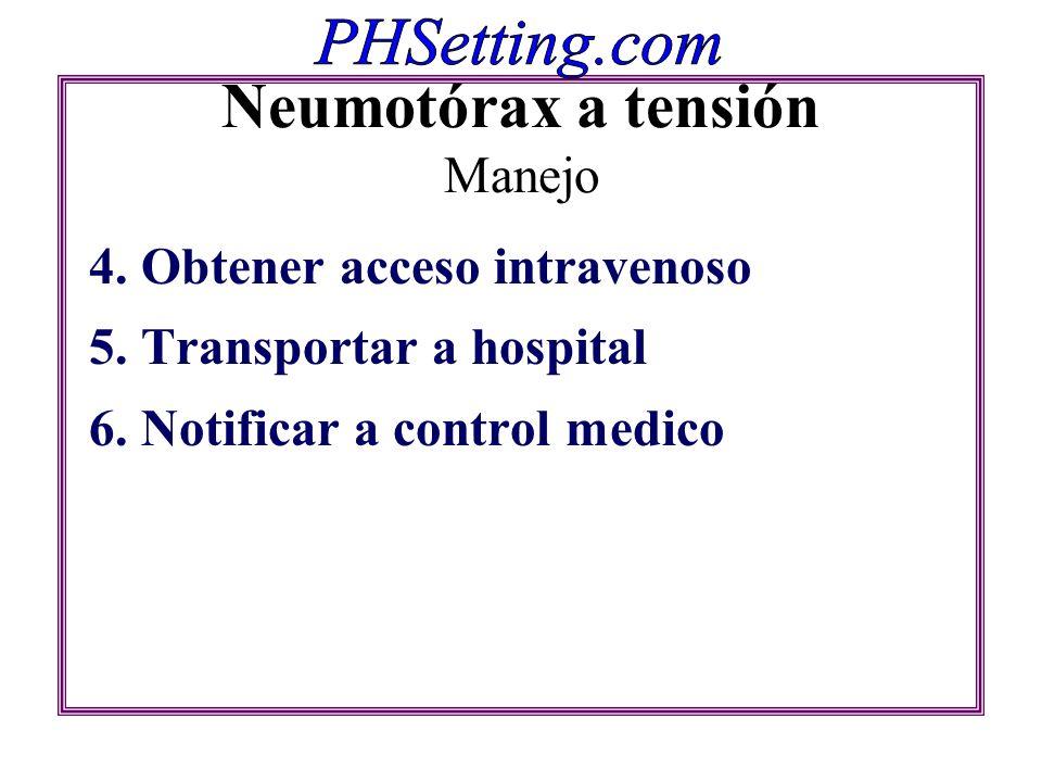 Neumotórax a tensión Manejo 4. Obtener acceso intravenoso 5. Transportar a hospital 6. Notificar a control medico