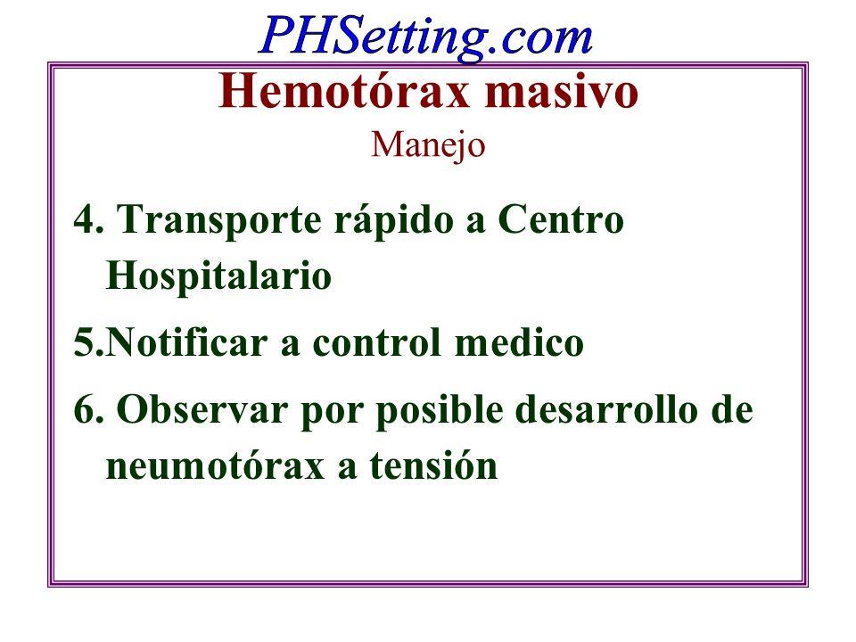 Hemotórax masivo Manejo 4. Transporte rápido a Centro Hospitalario 5.Notificar a control medico 6. Observar por posible desarrollo de neumotórax a ten