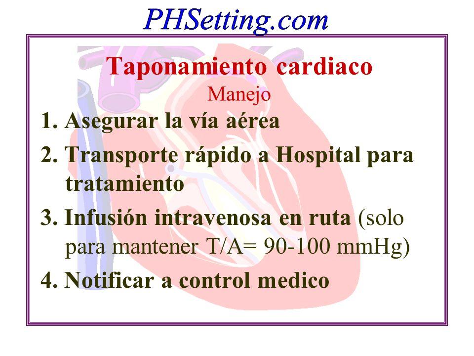 Taponamiento cardiaco Manejo 1. Asegurar la vía aérea 2. Transporte rápido a Hospital para tratamiento 3. Infusión intravenosa en ruta (solo para mant