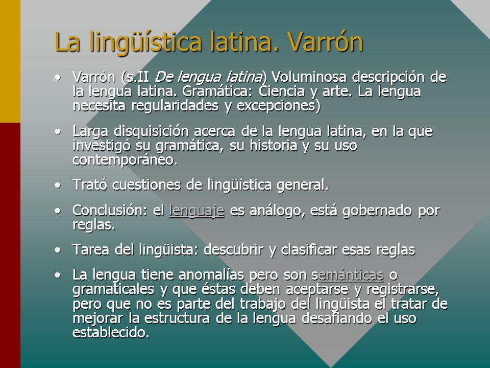 La lingüística latina. Varrón Varrón (s.II De lengua latina) Voluminosa descripción de la lengua latina. Gramática: Ciencia y arte. La lengua necesita