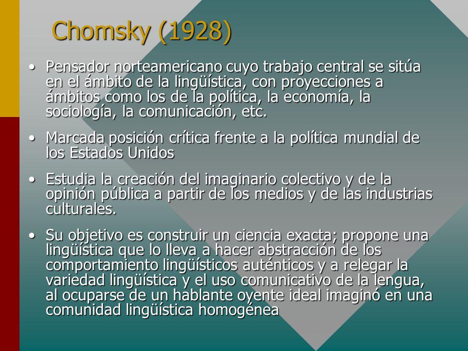 Chomsky (1928) Pensador norteamericano cuyo trabajo central se sitúa en el ámbito de la lingüística, con proyecciones a ámbitos como los de la polític
