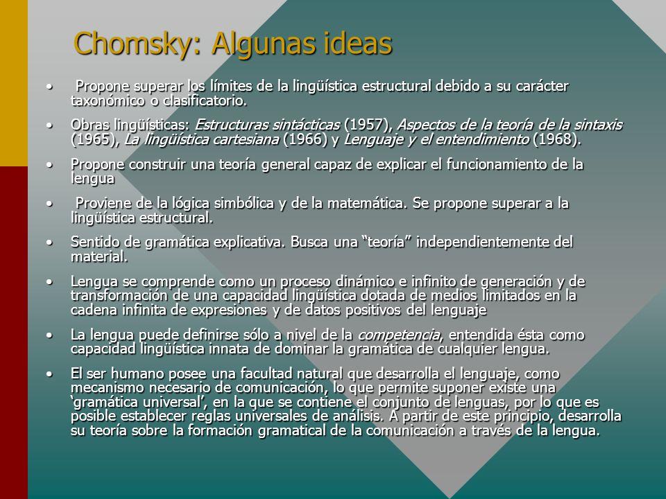 Chomsky: Algunas ideas Propone superar los límites de la lingüística estructural debido a su carácter taxonómico o clasificatorio. Propone superar los