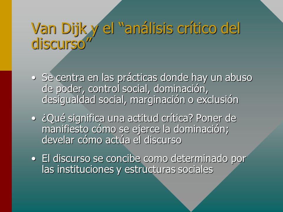 Van Dijk y el análisis crítico del discurso Se centra en las prácticas donde hay un abuso de poder, control social, dominación, desigualdad social, ma