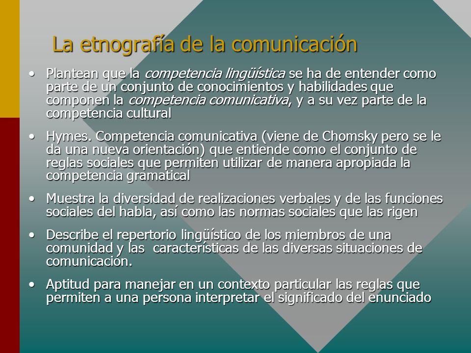 La etnografía de la comunicación Plantean que la competencia lingüística se ha de entender como parte de un conjunto de conocimientos y habilidades qu