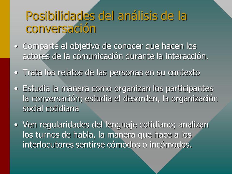 Posibilidades del análisis de la conversación Comparte el objetivo de conocer que hacen los actores de la comunicación durante la interacción.Comparte