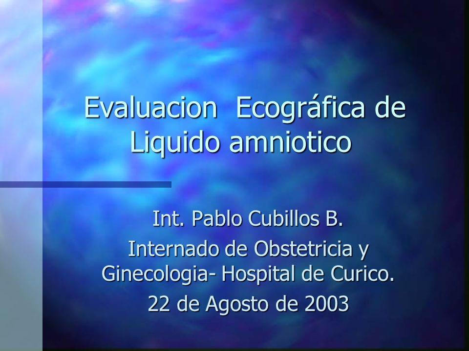 Evaluacion Ecográfica de Liquido amniotico Evaluacion Ecográfica de Liquido amniotico Int. Pablo Cubillos B. Internado de Obstetricia y Ginecologia- H