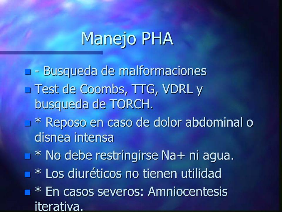 Manejo PHA n - Busqueda de malformaciones n Test de Coombs, TTG, VDRL y busqueda de TORCH. n * Reposo en caso de dolor abdominal o disnea intensa n *