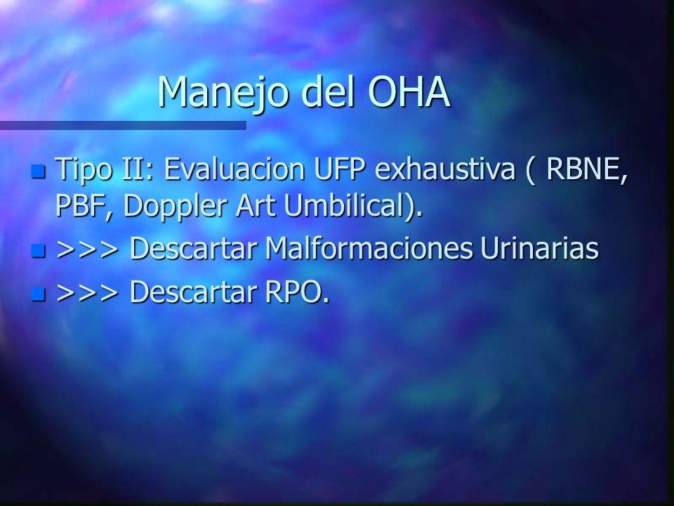 Manejo del OHA n Tipo II: Evaluacion UFP exhaustiva ( RBNE, PBF, Doppler Art Umbilical). n >>> Descartar Malformaciones Urinarias n >>> Descartar RPO.