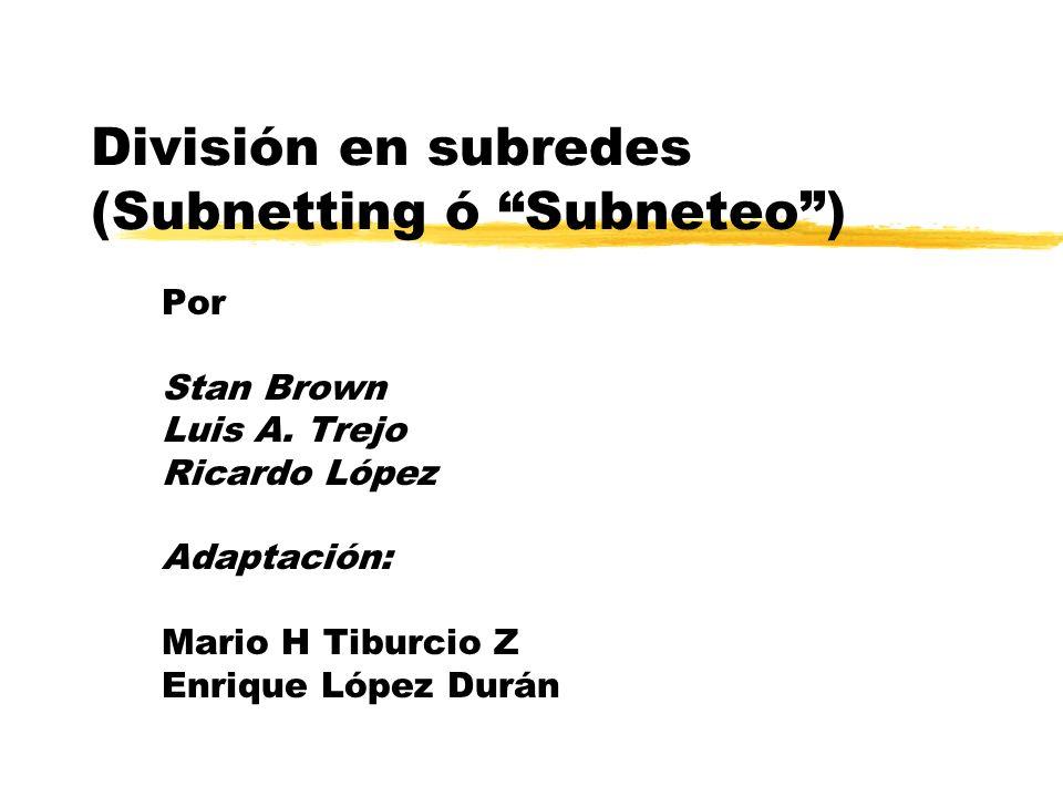 División en subredes (Subnetting ó Subneteo) Por Stan Brown Luis A. Trejo Ricardo López Adaptación: Mario H Tiburcio Z Enrique López Durán