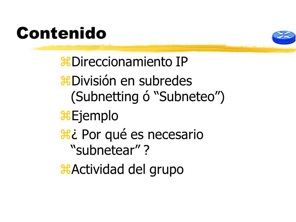 Contenido zDireccionamiento IP zDivisión en subredes (Subnetting ó Subneteo) zEjemplo z¿ Por qué es necesario subnetear ? zActividad del grupo