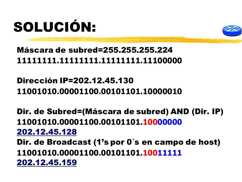 SOLUCIÓN: Máscara de subred=255.255.255.224 11111111.11111111.11111111.11100000 Dirección IP=202.12.45.130 11001010.00001100.00101101.10000010 Dir. de