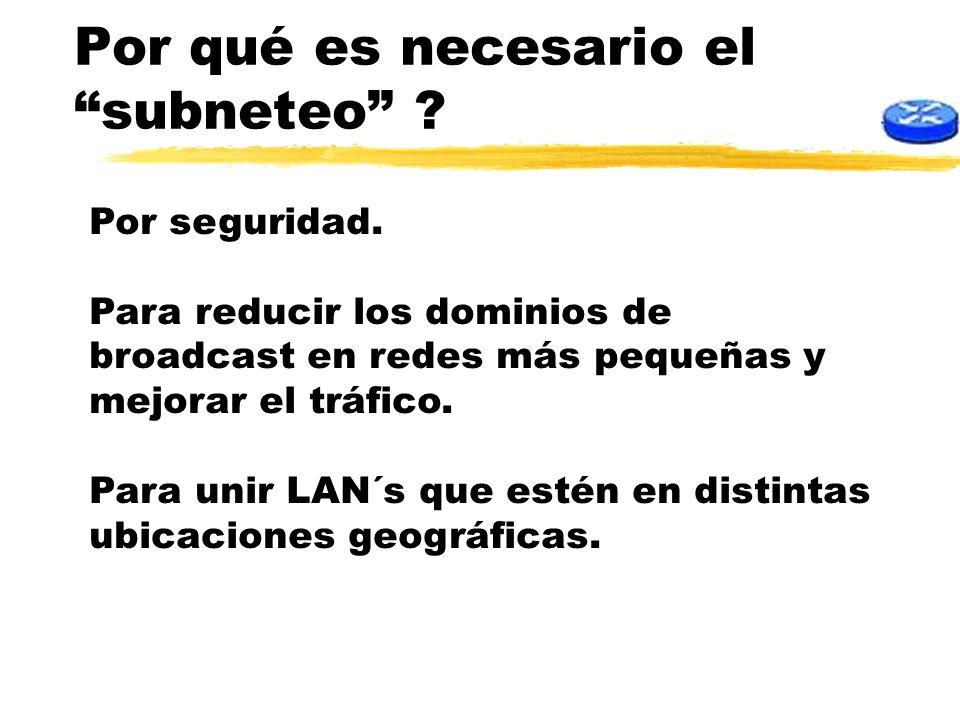 Por qué es necesario el subneteo ? Por seguridad. Para reducir los dominios de broadcast en redes más pequeñas y mejorar el tráfico. Para unir LAN´s q