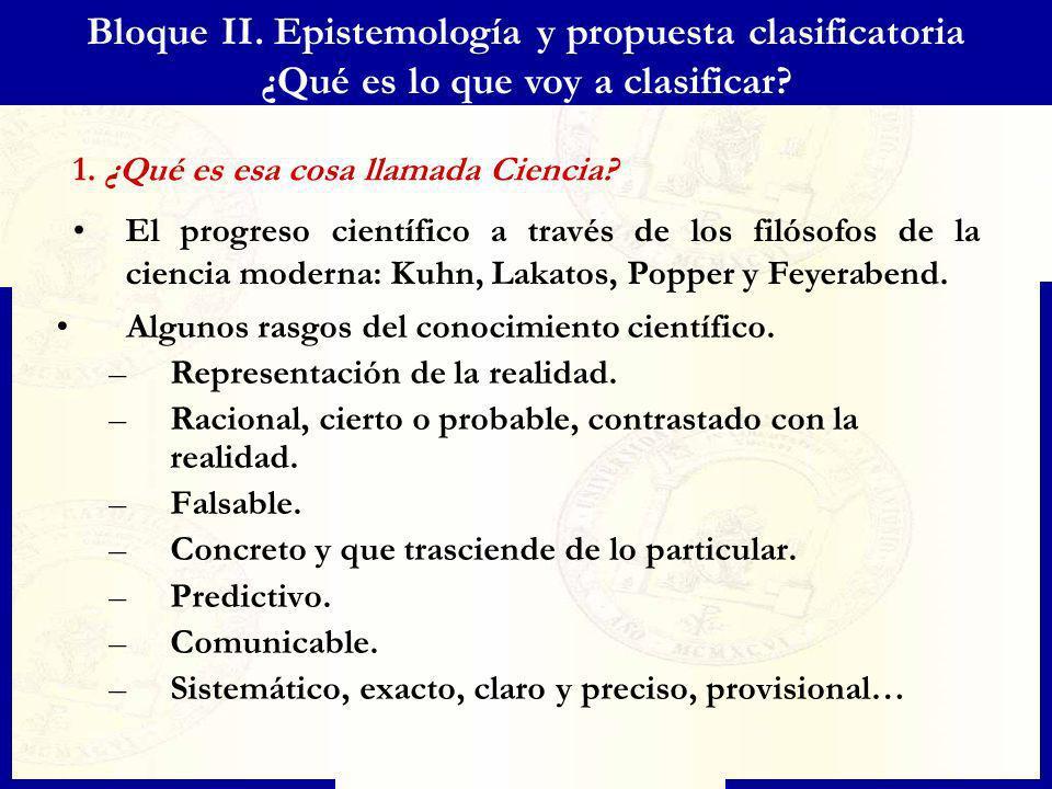 Bloque II. Epistemología y propuesta clasificatoria ¿Qué es lo que voy a clasificar? 1. ¿Qué es esa cosa llamada Ciencia? El progreso científico a tra