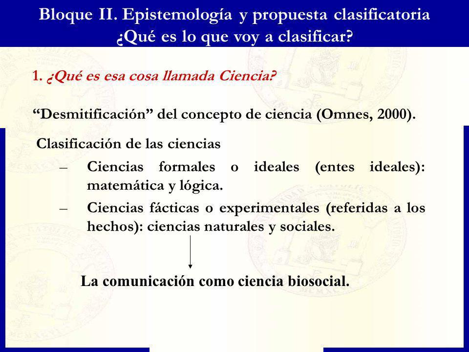 Bloque II. Epistemología y propuesta clasificatoria ¿Qué es lo que voy a clasificar? 1. ¿Qué es esa cosa llamada Ciencia? Desmitificación del concepto