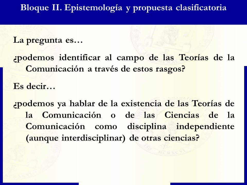 Bloque II. Epistemología y propuesta clasificatoria La pregunta es… ¿podemos identificar al campo de las Teorías de la Comunicación a través de estos