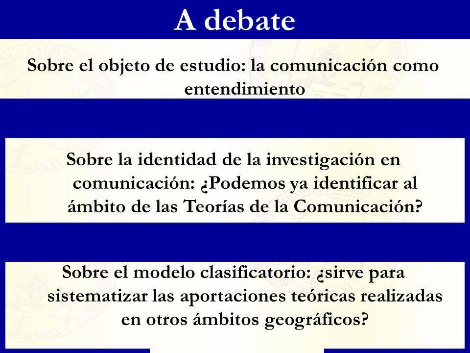 A debate Sobre el objeto de estudio: la comunicación como entendimiento Sobre la identidad de la investigación en comunicación: ¿Podemos ya identifica