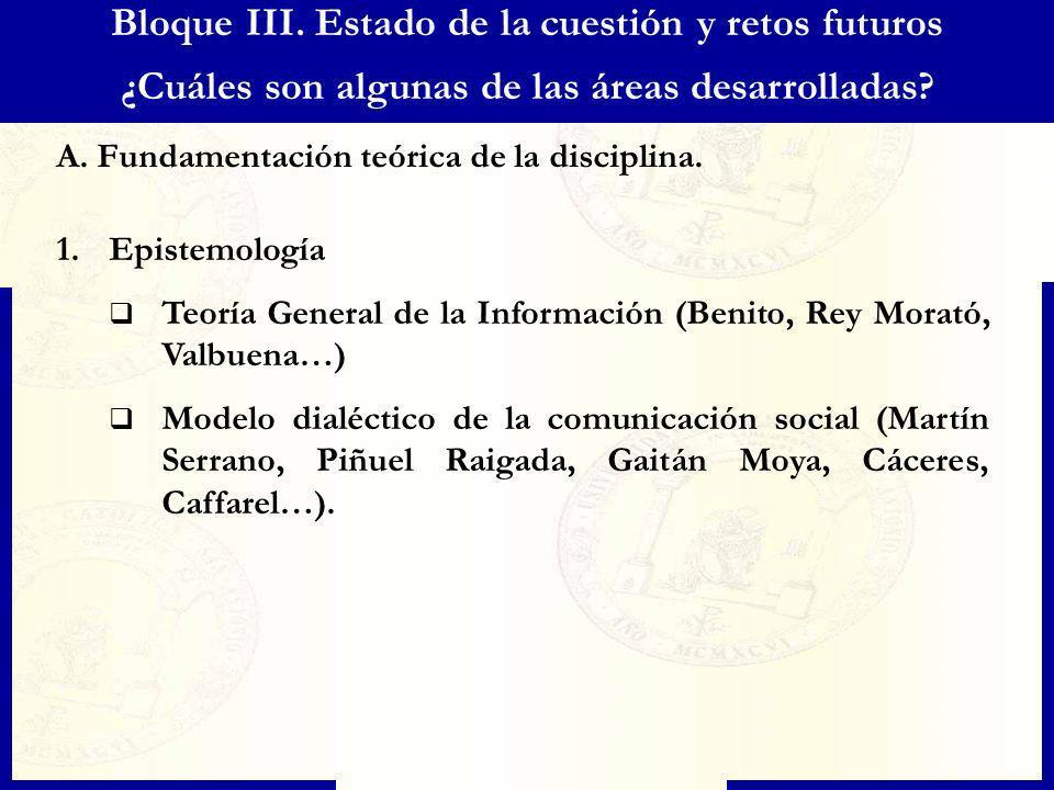 Bloque III. Estado de la cuestión y retos futuros ¿Cuáles son algunas de las áreas desarrolladas? A. Fundamentación teórica de la disciplina. 1.Episte