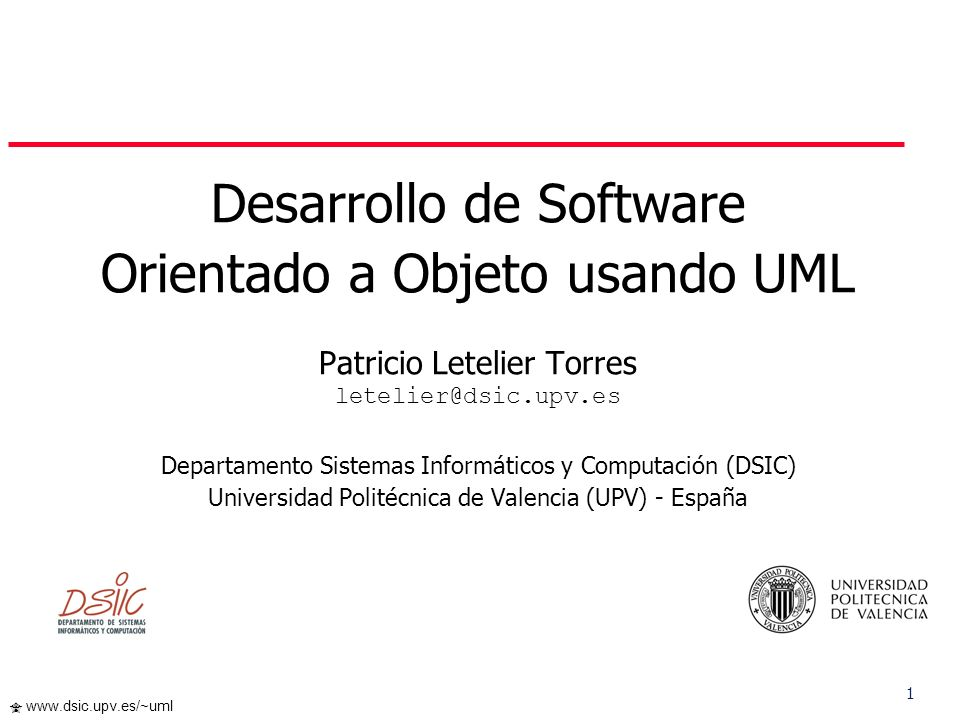 1 www.dsic.upv.es/~uml Desarrollo de Software Orientado a Objeto usando UML Patricio Letelier Torres letelier@dsic.upv.es Departamento Sistemas Informáticos y Computación (DSIC) Universidad Politécnica de Valencia (UPV) - España