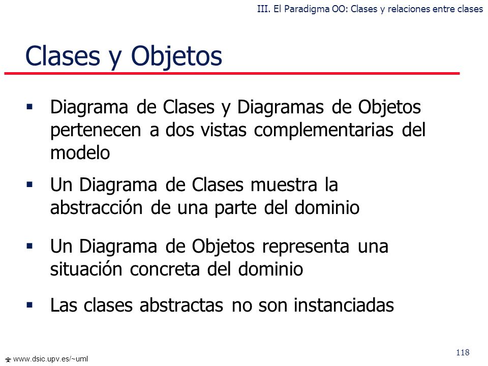 117 www.dsic.upv.es/~uml … Ejemplos Asociación excluyente Clase de asociación Agregación III. El Paradigma OO: Clases y relaciones entre clases
