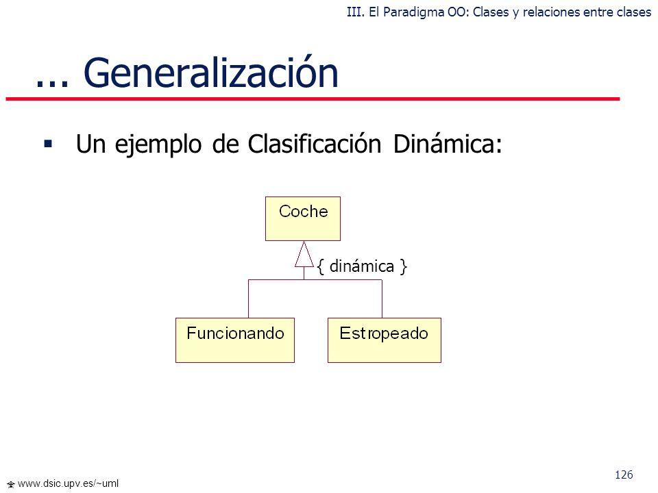 125 www.dsic.upv.es/~uml Un ejemplo de Clasificación Estática:... Generalización { estática } III. El Paradigma OO: Clases y relaciones entre clases