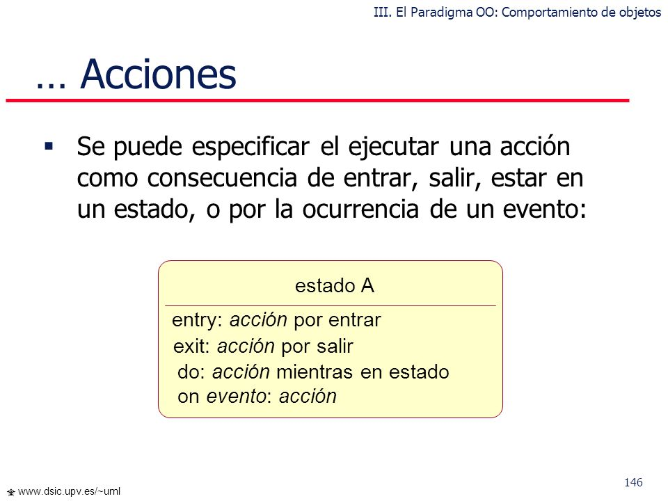 145 www.dsic.upv.es/~uml Podemos especificar la solicitud de un servicio a otro objeto como consecuencia de la transición: A B Evento [condición] / Ot