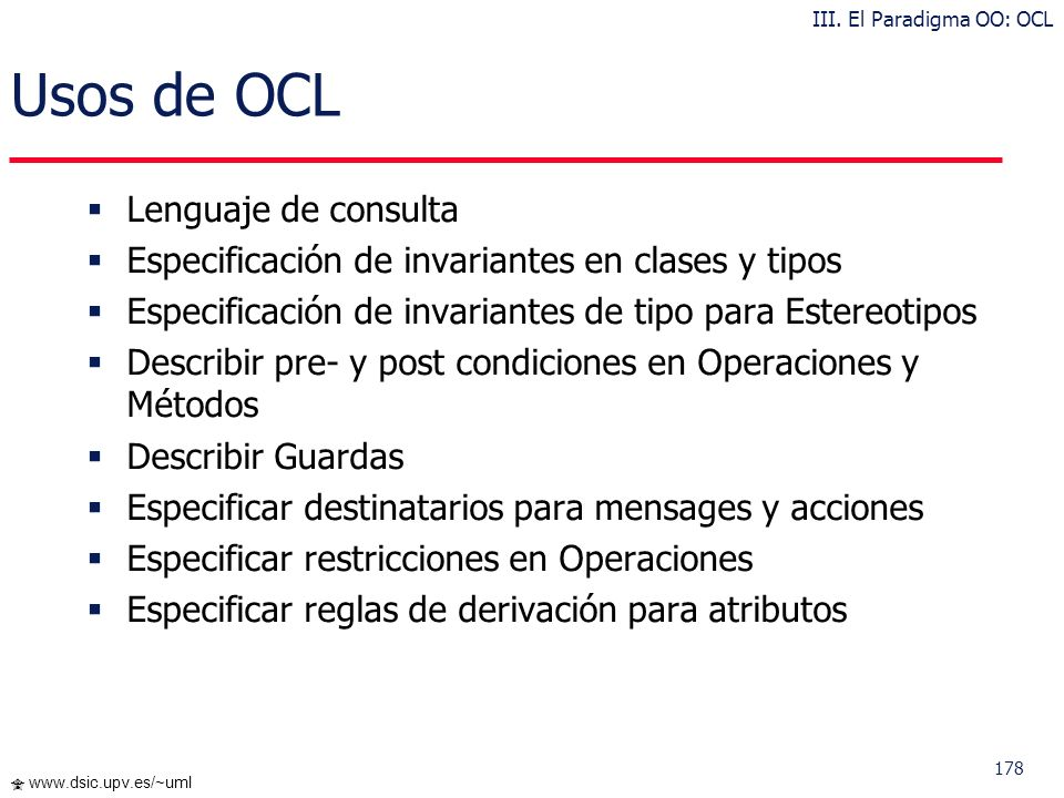 177 www.dsic.upv.es/~uml ¿Qué es OCL? OCL es un lenguaje formal usado para describir expresiones acerca de modelos UML OCL es parte del estandar UML y