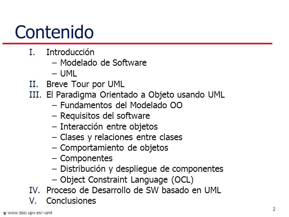 2 www.dsic.upv.es/~uml Contenido I.Introducción –Modelado de Software –UML II.Breve Tour por UML III.El Paradigma Orientado a Objeto usando UML –Fundamentos del Modelado OO –Requisitos del software –Interacción entre objetos –Clases y relaciones entre clases –Comportamiento de objetos –Componentes –Distribución y despliegue de componentes –Object Constraint Language (OCL) IV.Proceso de Desarrollo de SW basado en UML V.Conclusiones