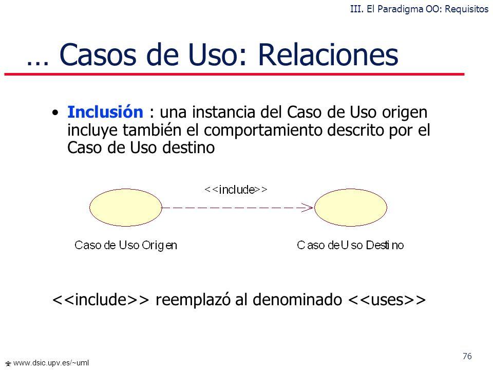 75 www.dsic.upv.es/~uml Casos de Uso: Relaciones UML define cuatro tipos de relación en los Diagramas de Casos de Uso: Comunicación III. El Paradigma