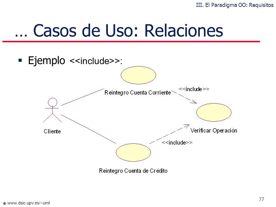 76 www.dsic.upv.es/~uml … Casos de Uso: Relaciones Inclusión : una instancia del Caso de Uso origen incluye también el comportamiento descrito por el