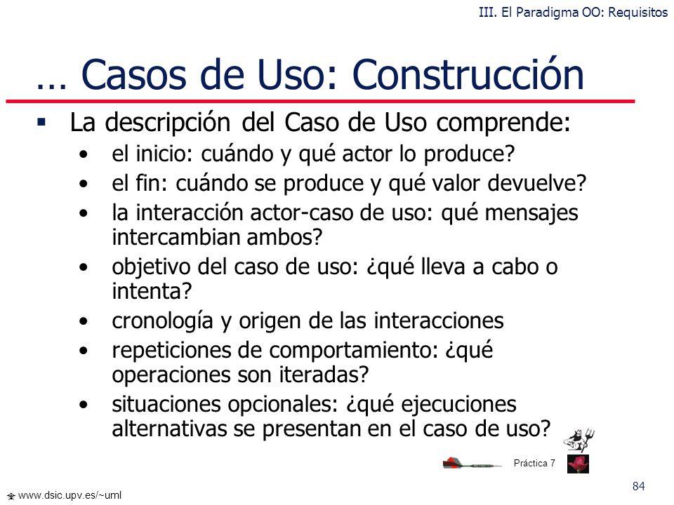 83 www.dsic.upv.es/~uml Casos de Uso: Construcción Un caso de uso debe ser simple, inteligible, claro y conciso Generalmente hay pocos actores asociad