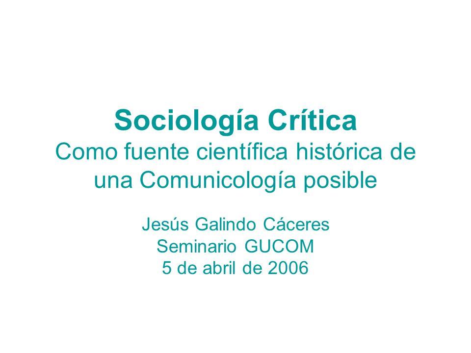 Sociología Crítica Como fuente científica histórica de una Comunicología posible Jesús Galindo Cáceres Seminario GUCOM 5 de abril de 2006