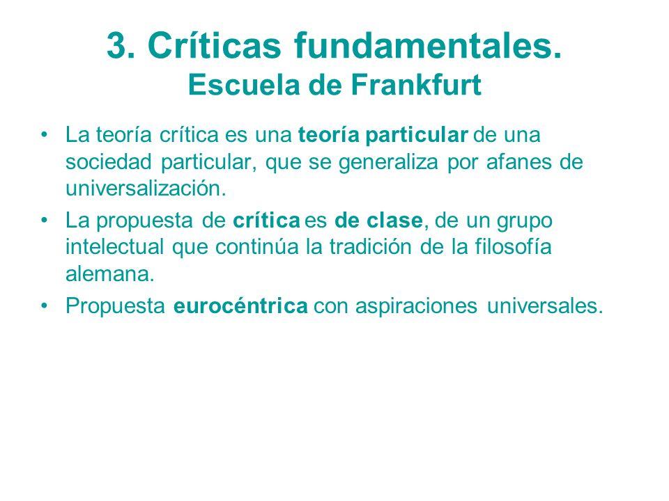 3. Críticas fundamentales. Escuela de Frankfurt La teoría crítica es una teoría particular de una sociedad particular, que se generaliza por afanes de