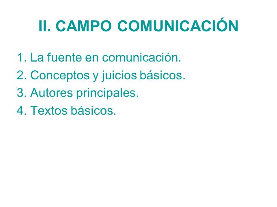 II. CAMPO COMUNICACIÓN 1. La fuente en comunicación. 2. Conceptos y juicios básicos. 3. Autores principales. 4. Textos básicos.
